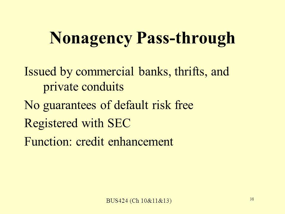 BUS424 (Ch 10&11&13) 38 Nonagency Pass-through Issued by commercial banks, thrifts, and private conduits No guarantees of default risk free Registered with SEC Function: credit enhancement