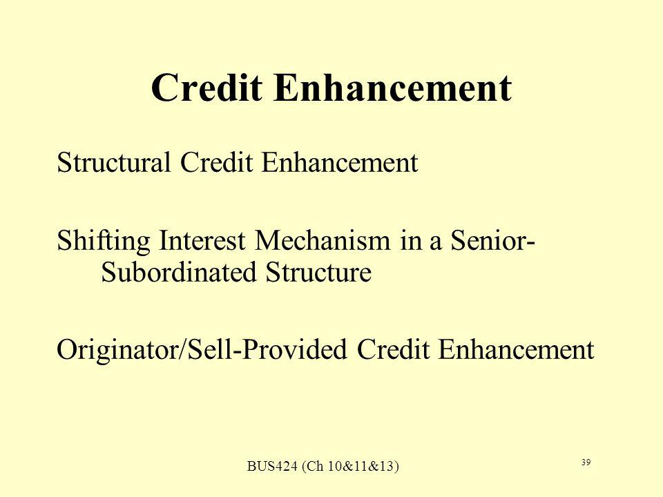 BUS424 (Ch 10&11&13) 39 Credit Enhancement Structural Credit Enhancement Shifting Interest Mechanism in a Senior- Subordinated Structure Originator/Sell-Provided Credit Enhancement