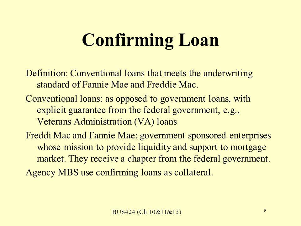 BUS424 (Ch 10&11&13) 9 Confirming Loan Definition: Conventional loans that meets the underwriting standard of Fannie Mae and Freddie Mac.