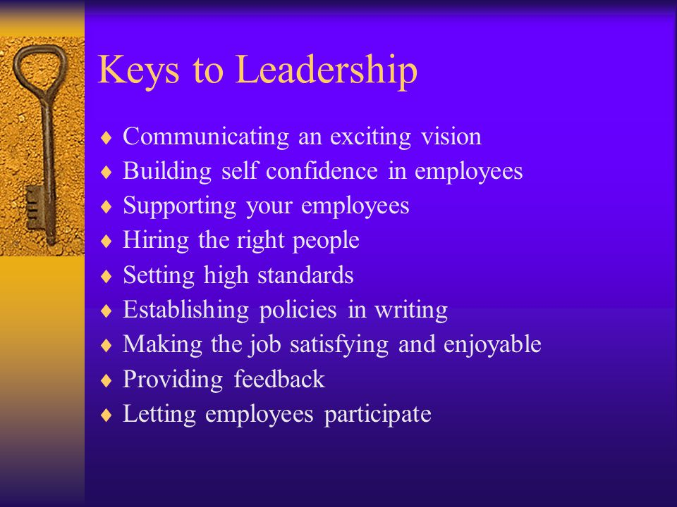 Keys to Leadership Communicating an exciting vision Building self confidence in employees Supporting your employees Hiring the right people Setting high standards Establishing policies in writing Making the job satisfying and enjoyable Providing feedback Letting employees participate