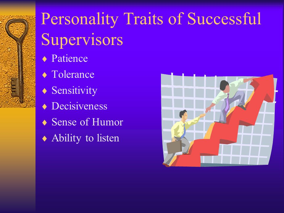 Personality Traits of Successful Supervisors Patience Tolerance Sensitivity Decisiveness Sense of Humor Ability to listen