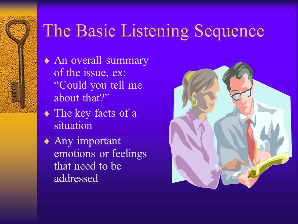 The Basic Listening Sequence An overall summary of the issue, ex: Could you tell me about that.
