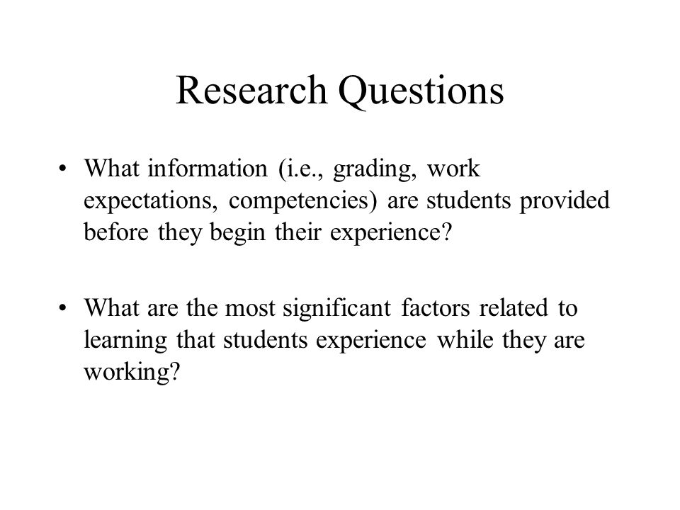 Research Questions What information (i.e., grading, work expectations, competencies) are students provided before they begin their experience? What ar