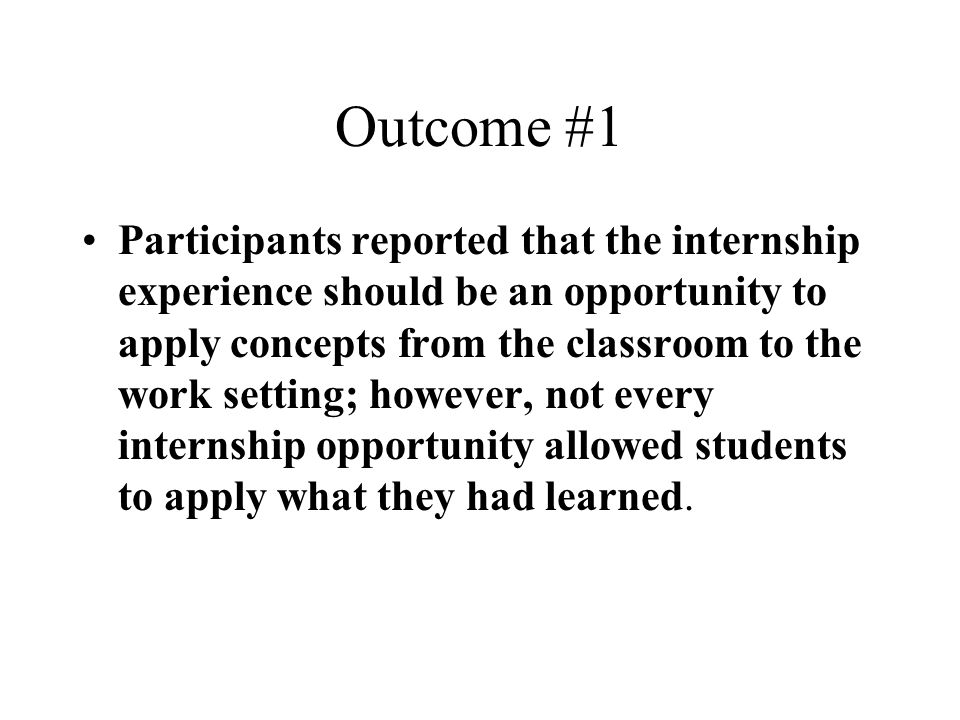 Outcome #1 Participants reported that the internship experience should be an opportunity to apply concepts from the classroom to the work setting; how