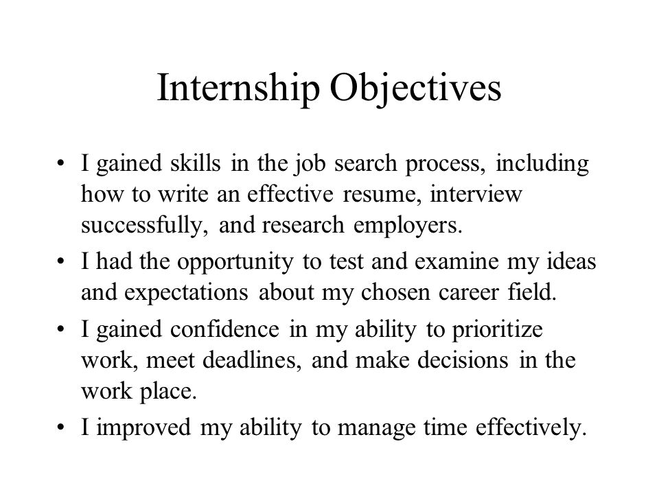 Internship Objectives I gained skills in the job search process, including how to write an effective resume, interview successfully, and research empl