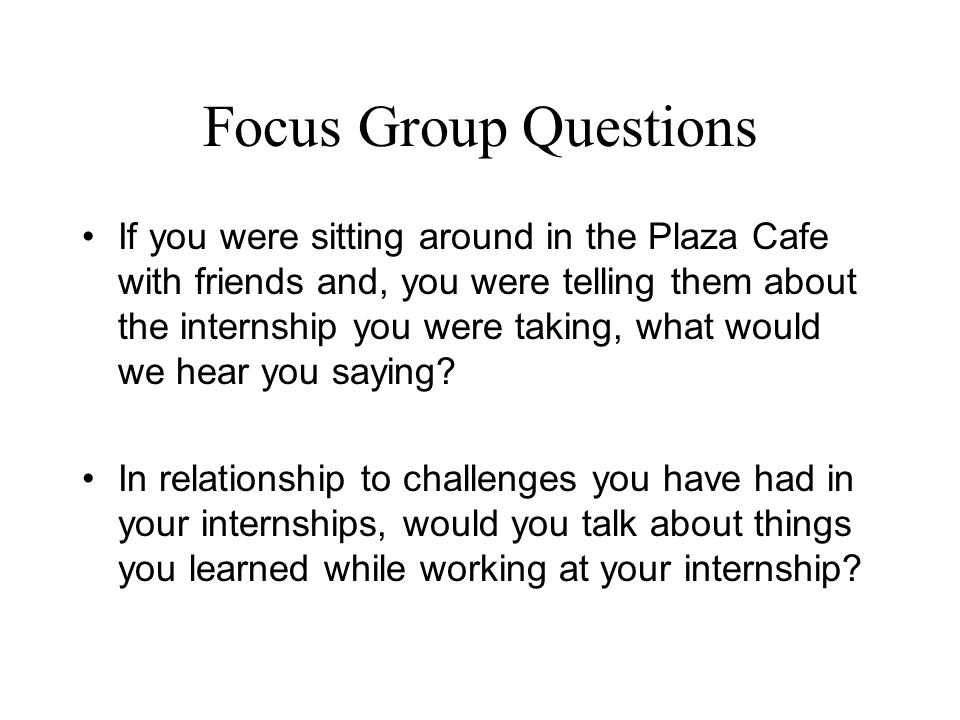 Focus Group Questions If you were sitting around in the Plaza Cafe with friends and, you were telling them about the internship you were taking, what