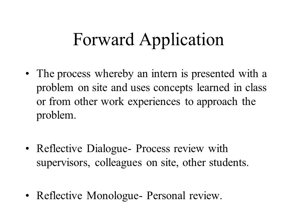 Forward Application The process whereby an intern is presented with a problem on site and uses concepts learned in class or from other work experience