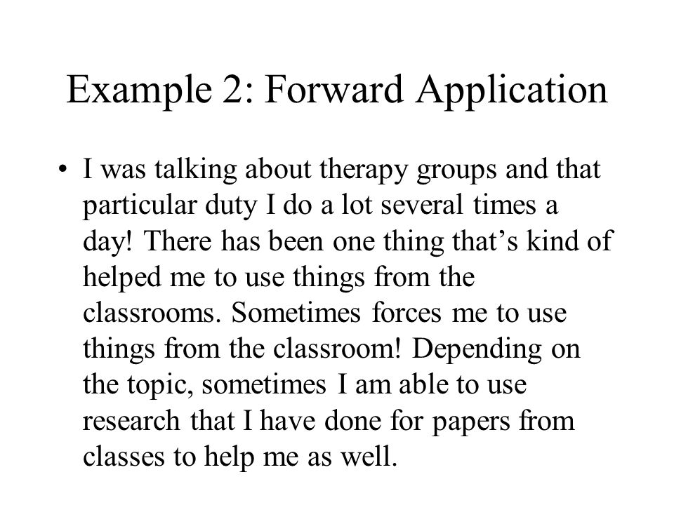 Example 2: Forward Application I was talking about therapy groups and that particular duty I do a lot several times a day! There has been one thing th