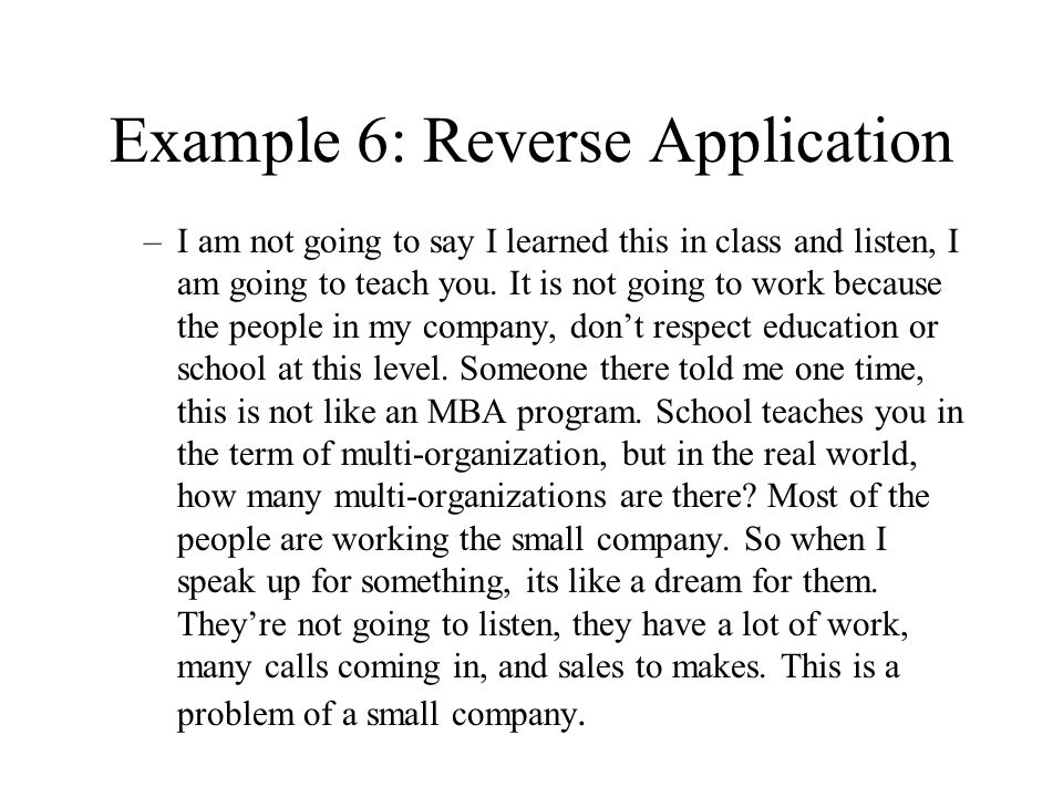 Example 6: Reverse Application –I am not going to say I learned this in class and listen, I am going to teach you. It is not going to work because the