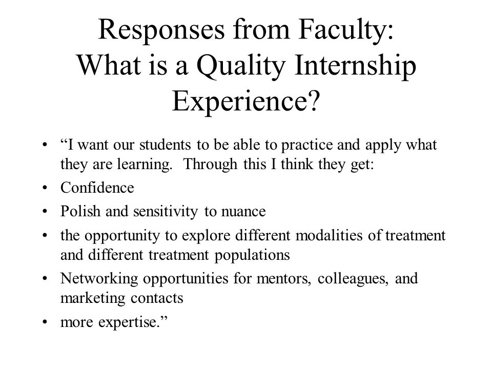 Responses from Faculty: What is a Quality Internship Experience? I want our students to be able to practice and apply what they are learning. Through