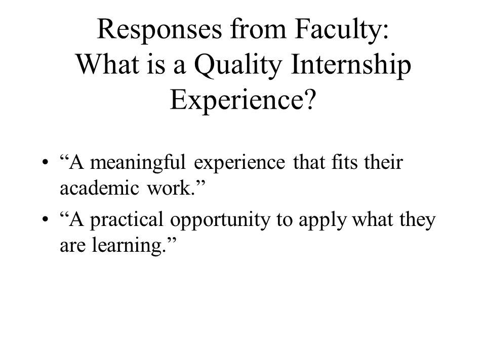 Responses from Faculty: What is a Quality Internship Experience? A meaningful experience that fits their academic work. A practical opportunity to app