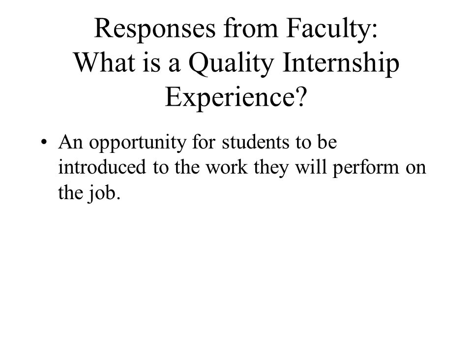 Responses from Faculty: What is a Quality Internship Experience? An opportunity for students to be introduced to the work they will perform on the job