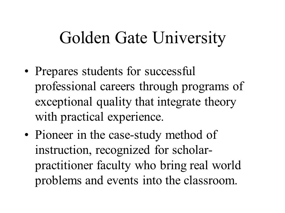Golden Gate University Prepares students for successful professional careers through programs of exceptional quality that integrate theory with practi