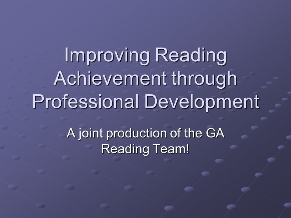 Improving Reading Achievement through Professional Development A joint production of the GA Reading Team!