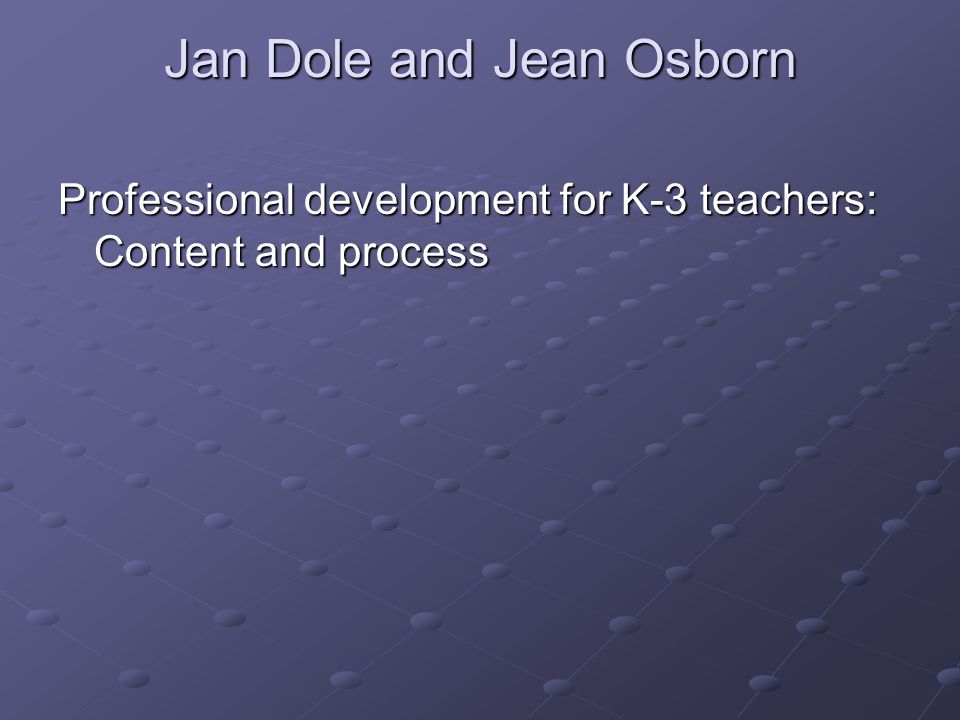 Jan Dole and Jean Osborn Professional development for K-3 teachers: Content and process