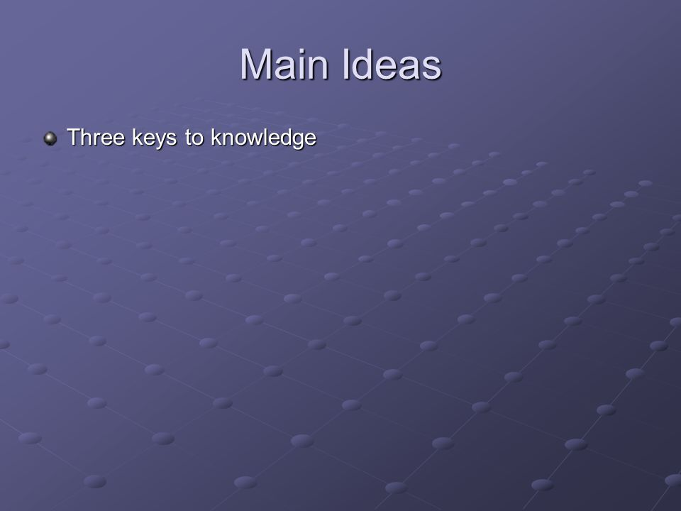 Main Ideas Three keys to knowledge