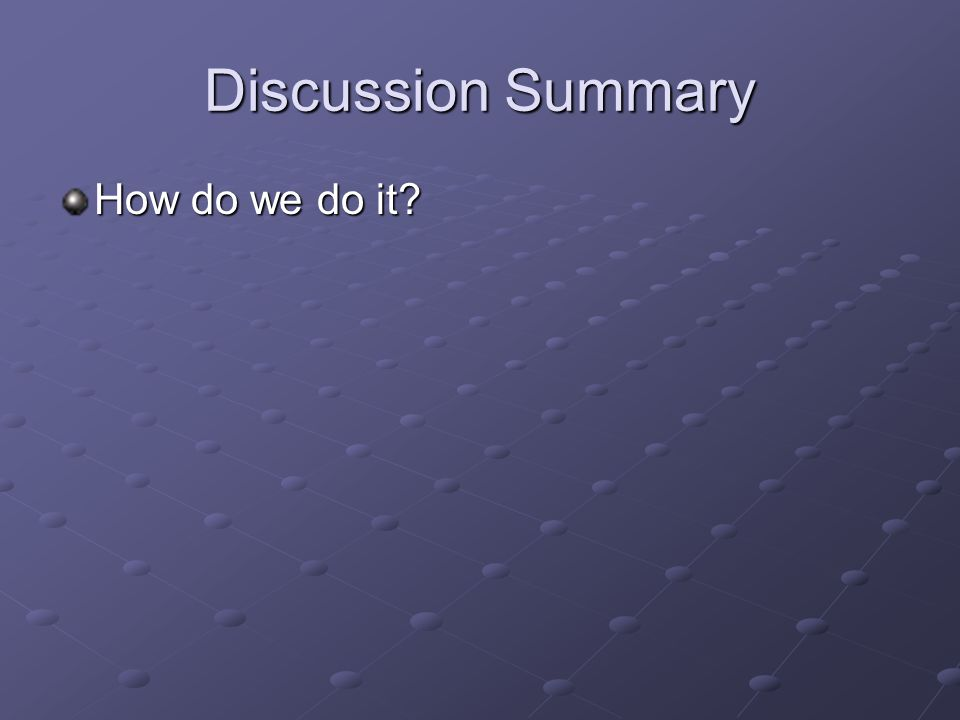 Discussion Summary How do we do it?