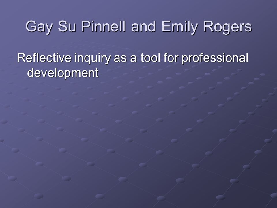 Gay Su Pinnell and Emily Rogers Reflective inquiry as a tool for professional development