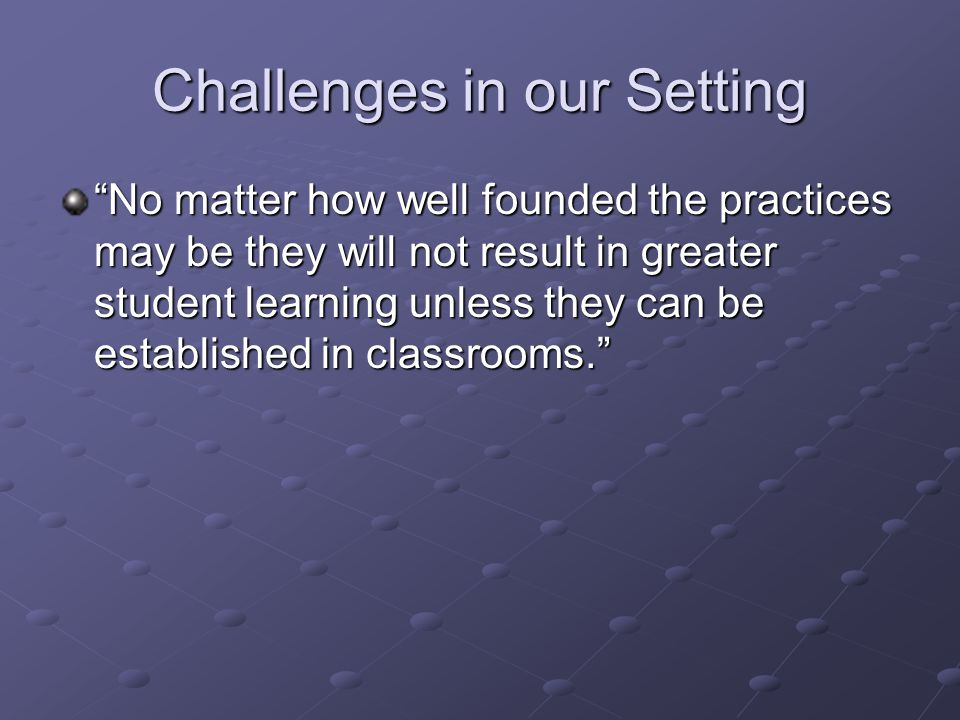 Challenges in our Setting No matter how well founded the practices may be they will not result in greater student learning unless they can be establis