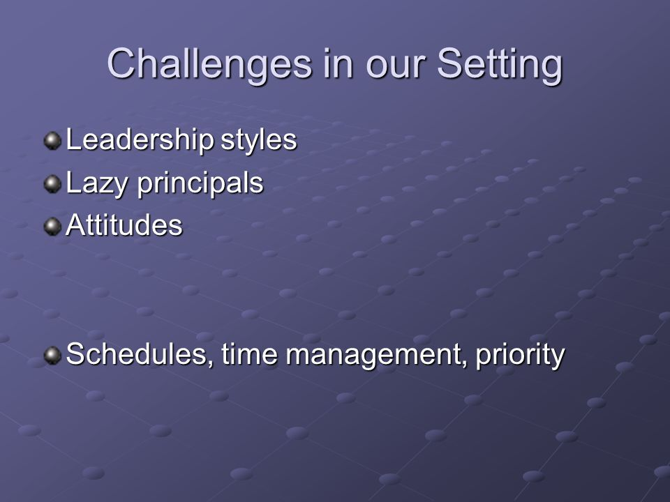 Challenges in our Setting Leadership styles Lazy principals Attitudes Schedules, time management, priority