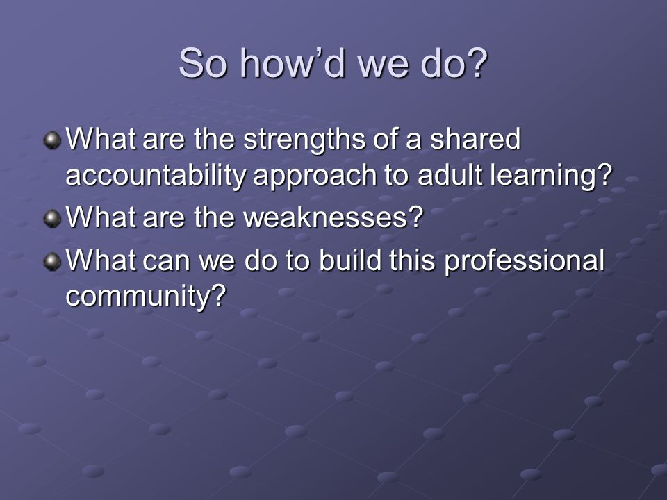 So howd we do? What are the strengths of a shared accountability approach to adult learning? What are the weaknesses? What can we do to build this pro