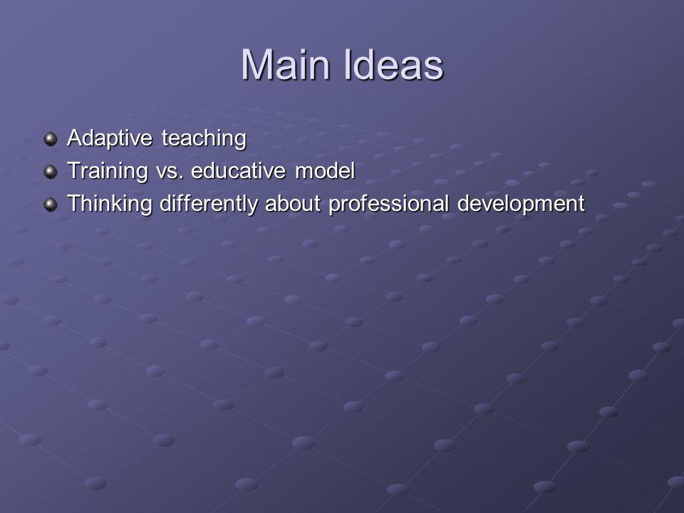 Main Ideas Adaptive teaching Training vs. educative model Thinking differently about professional development