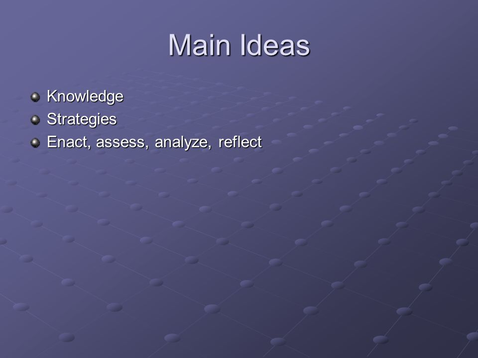 Main Ideas KnowledgeStrategies Enact, assess, analyze, reflect