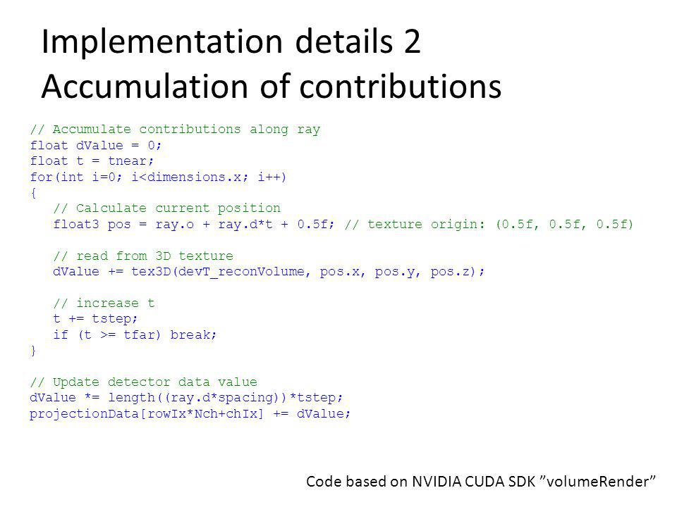 Implementation details 2 Accumulation of contributions // Accumulate contributions along ray float dValue = 0; float t = tnear; for(int i=0; i<dimensi
