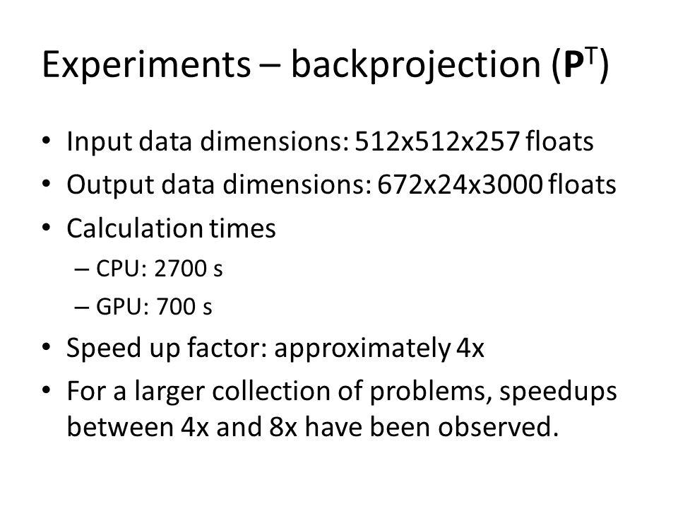 Experiments – backprojection (P T ) Input data dimensions: 512x512x257 floats Output data dimensions: 672x24x3000 floats Calculation times – CPU: 2700