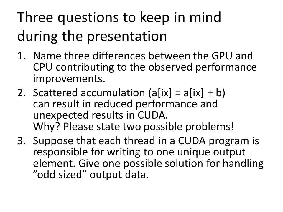 Three questions to keep in mind during the presentation 1.Name three differences between the GPU and CPU contributing to the observed performance impr