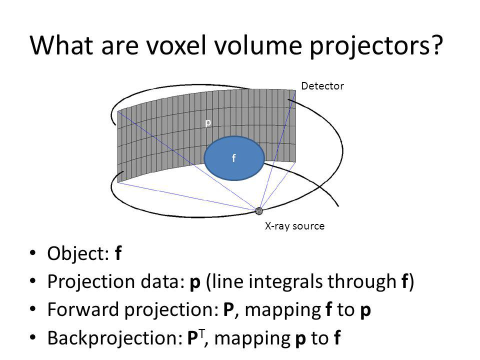 What are voxel volume projectors? Object: f Projection data: p (line integrals through f) Forward projection: P, mapping f to p Backprojection: P T, m
