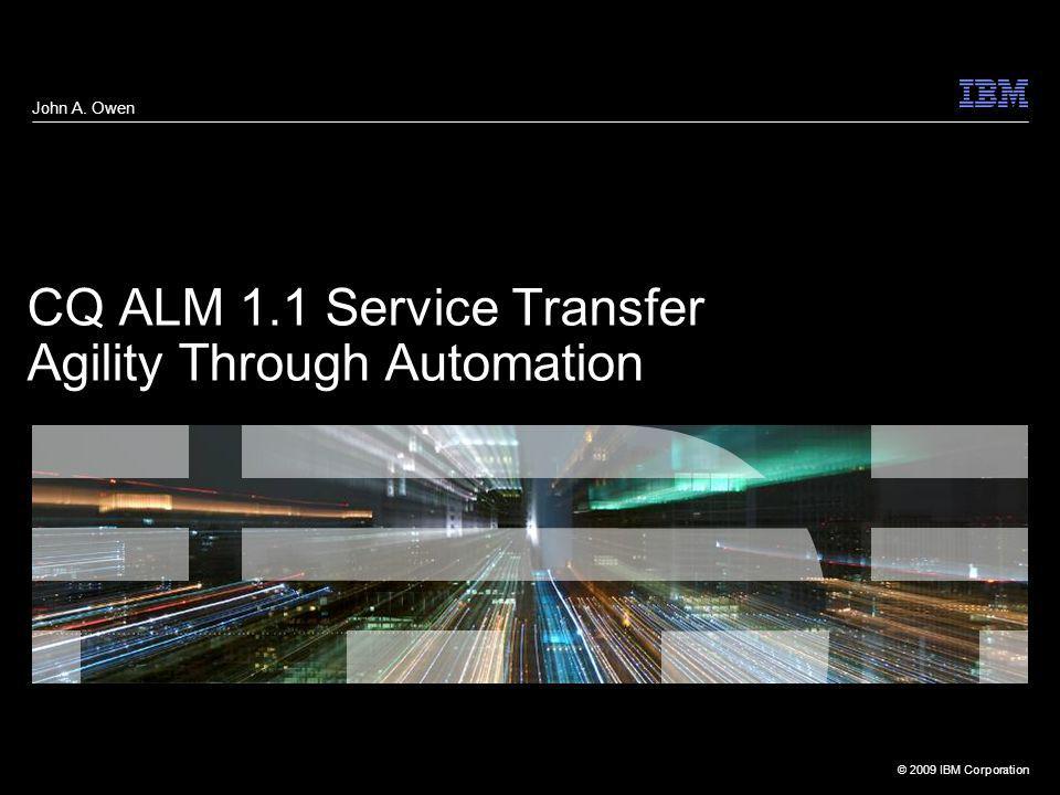 © 2009 IBM Corporation CQ ALM 1.1 Service Transfer Agility Through Automation John A. Owen