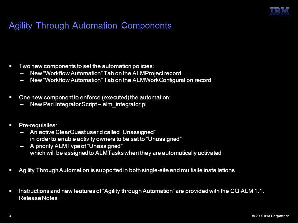 © 2009 IBM Corporation3 Agility Through Automation Components Two new components to set the automation policies: –New Workflow Automation Tab on the ALMProject record –New Workflow Automation Tab on the ALMWorkConfiguration record One new component to enforce (executed) the automation: –New Perl Integrator Script – alm_integrator.pl Pre-requisites: –An active ClearQuest userid called Unassigned in order to enable activity owners to be set to Unassigned –A priority ALMType of Unassigned which will be assigned to ALMTasks when they are automatically activated Agility Through Automation is supported in both single-site and multisite installations Instructions and new features of Agility through Automation are provided with the CQ ALM 1.1.