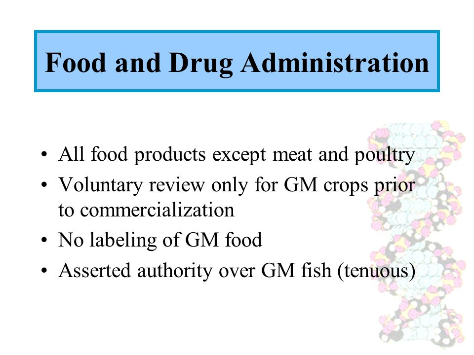 Food and Drug Administration All food products except meat and poultry Voluntary review only for GM crops prior to commercialization No labeling of GM food Asserted authority over GM fish (tenuous)