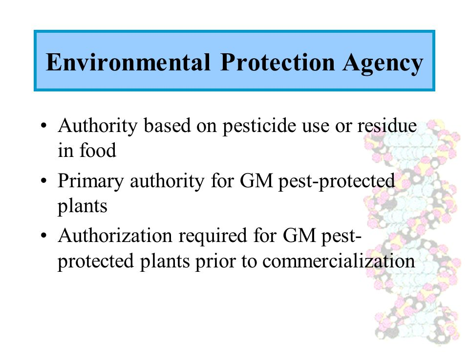 Environmental Protection Agency Authority based on pesticide use or residue in food Primary authority for GM pest-protected plants Authorization requi