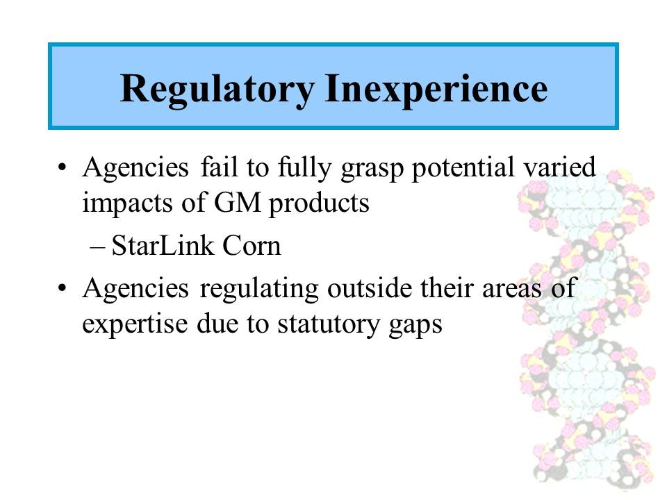 Regulatory Inexperience Agencies fail to fully grasp potential varied impacts of GM products –StarLink Corn Agencies regulating outside their areas of