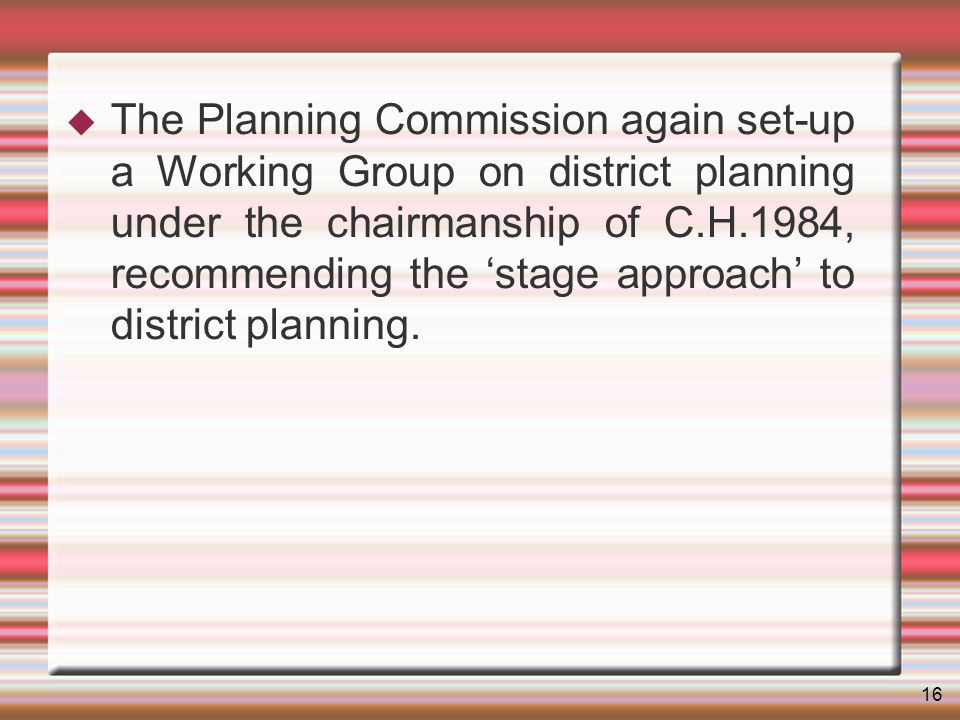 16 The Planning Commission again set-up a Working Group on district planning under the chairmanship of C.H.1984, recommending the stage approach to district planning.