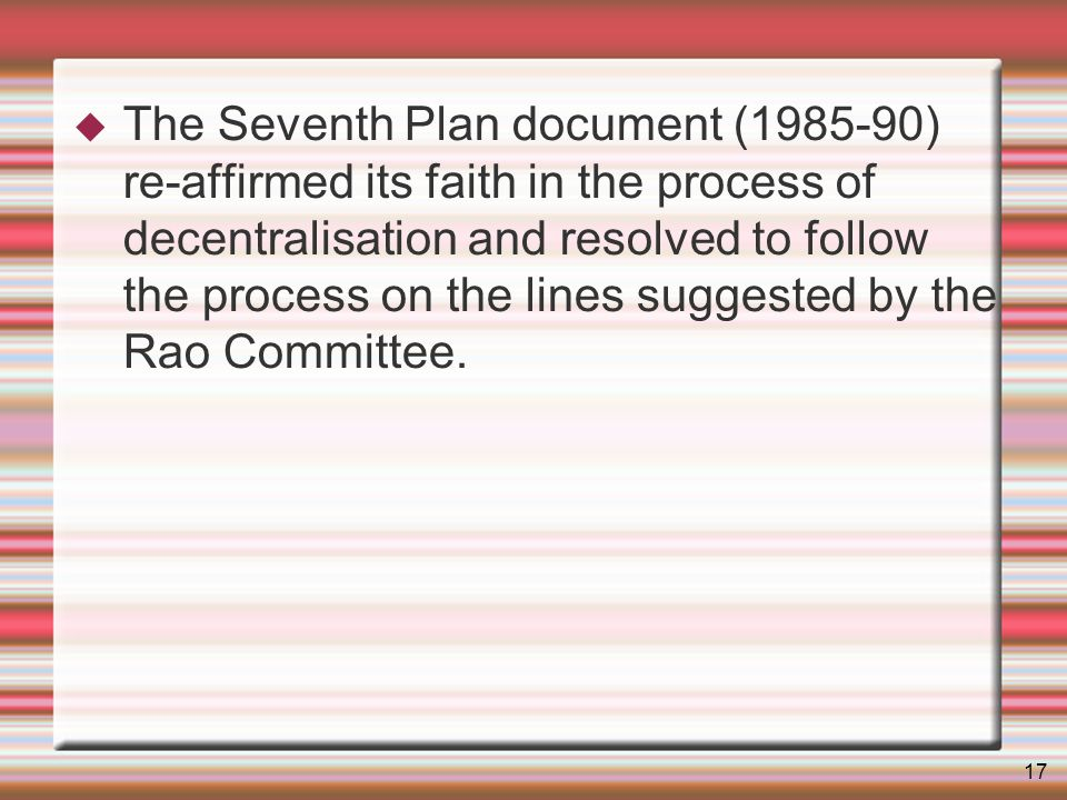 17 The Seventh Plan document (1985-90) re-affirmed its faith in the process of decentralisation and resolved to follow the process on the lines suggested by the Rao Committee.