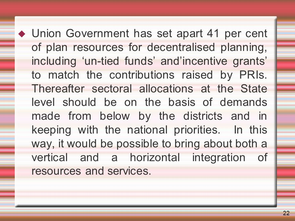22 Union Government has set apart 41 per cent of plan resources for decentralised planning, including un-tied funds andincentive grants to match the contributions raised by PRIs.