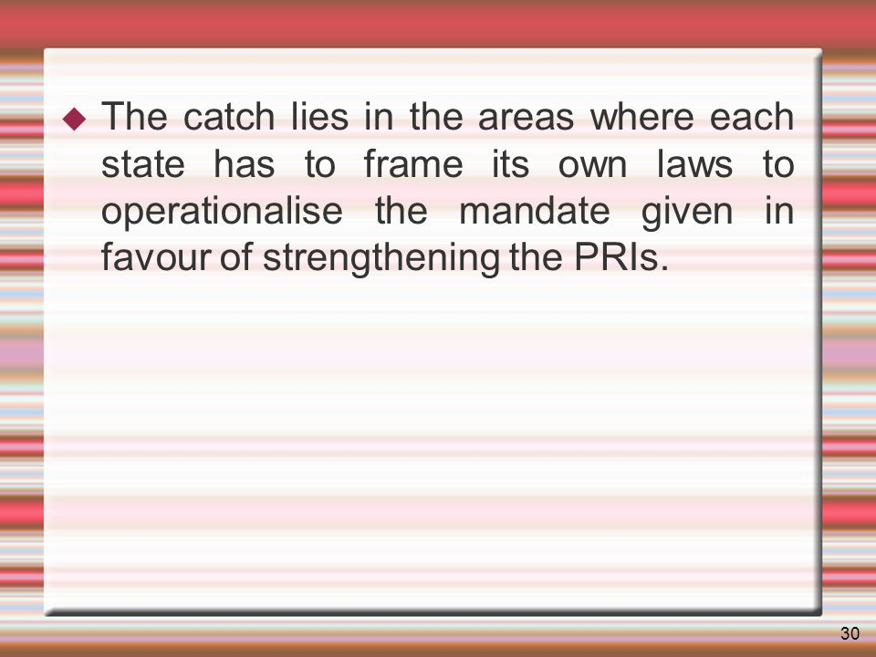 30 The catch lies in the areas where each state has to frame its own laws to operationalise the mandate given in favour of strengthening the PRIs.