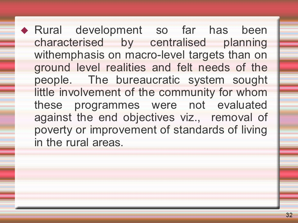 32 Rural development so far has been characterised by centralised planning withemphasis on macro-level targets than on ground level realities and felt needs of the people.