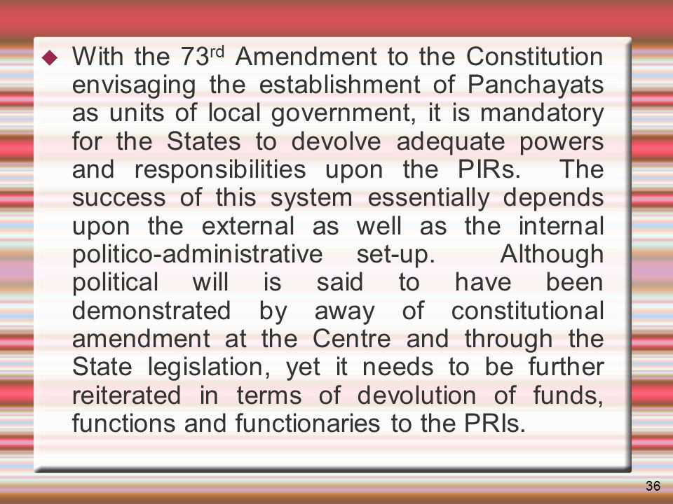 36 With the 73 rd Amendment to the Constitution envisaging the establishment of Panchayats as units of local government, it is mandatory for the States to devolve adequate powers and responsibilities upon the PIRs.