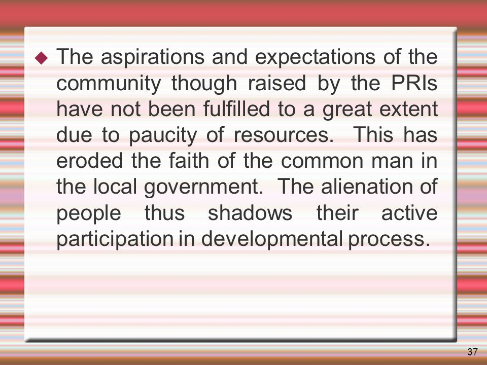 37 The aspirations and expectations of the community though raised by the PRIs have not been fulfilled to a great extent due to paucity of resources.
