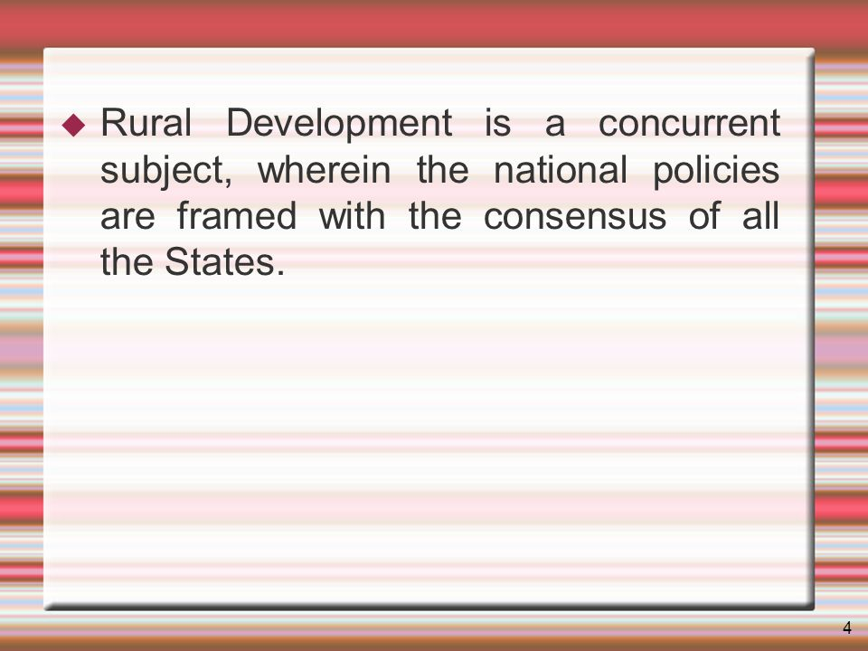4 Rural Development is a concurrent subject, wherein the national policies are framed with the consensus of all the States.