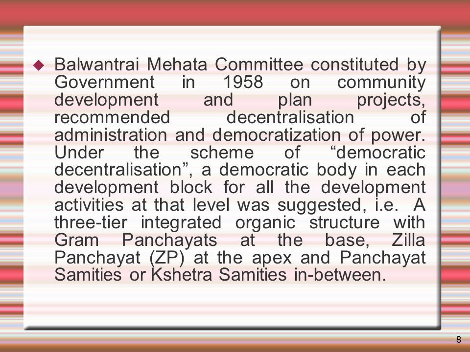 8 Balwantrai Mehata Committee constituted by Government in 1958 on community development and plan projects, recommended decentralisation of administration and democratization of power.