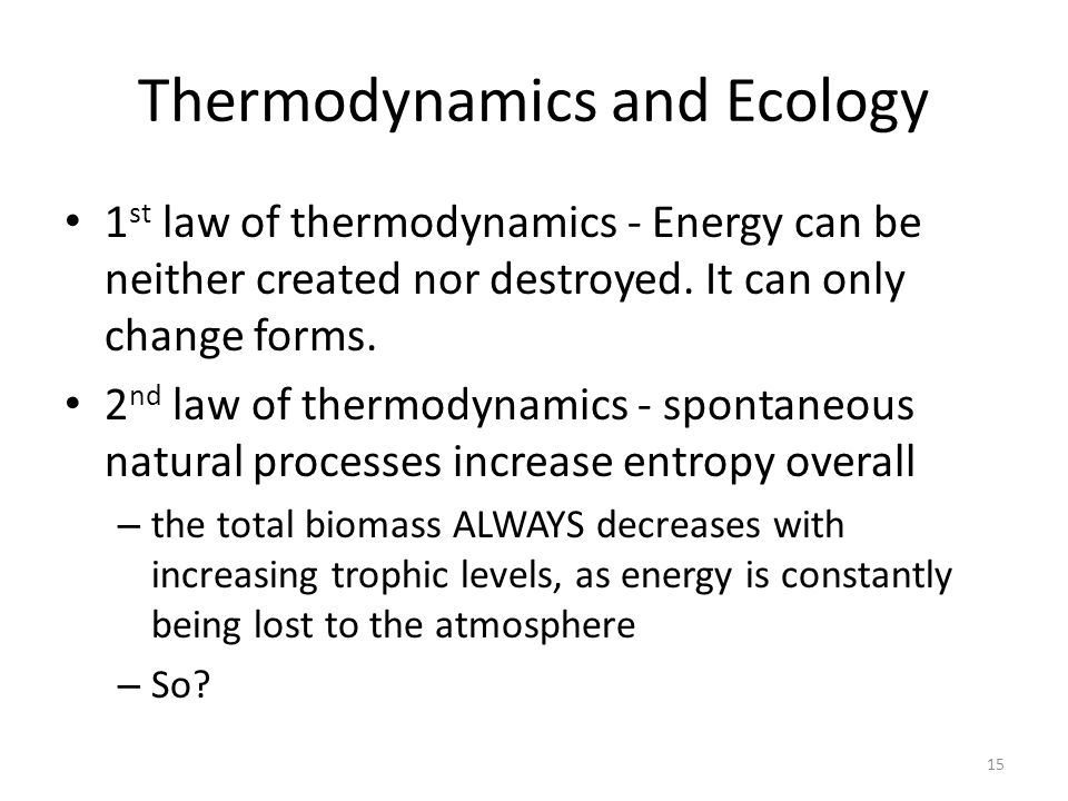 Thermodynamics and Ecology 1 st law of thermodynamics - Energy can be neither created nor destroyed. It can only change forms. 2 nd law of thermodynam