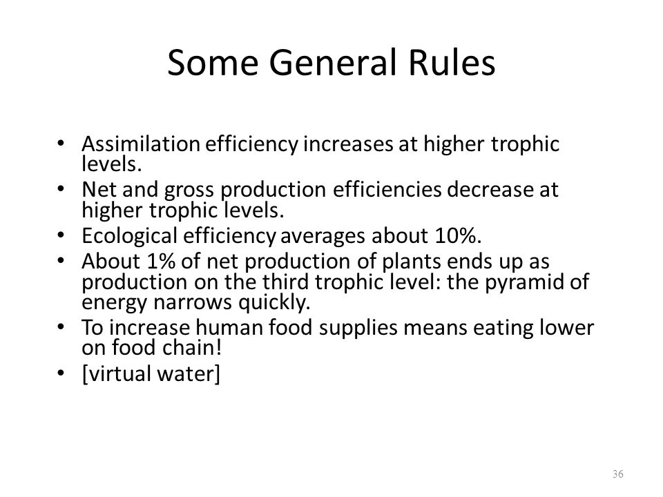 Some General Rules Assimilation efficiency increases at higher trophic levels. Net and gross production efficiencies decrease at higher trophic levels