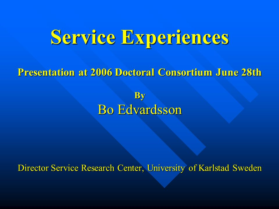 Service Experiences Presentation at 2006 Doctoral Consortium June 28th By Bo Edvardsson Director Service Research Center, University of Karlstad Swede