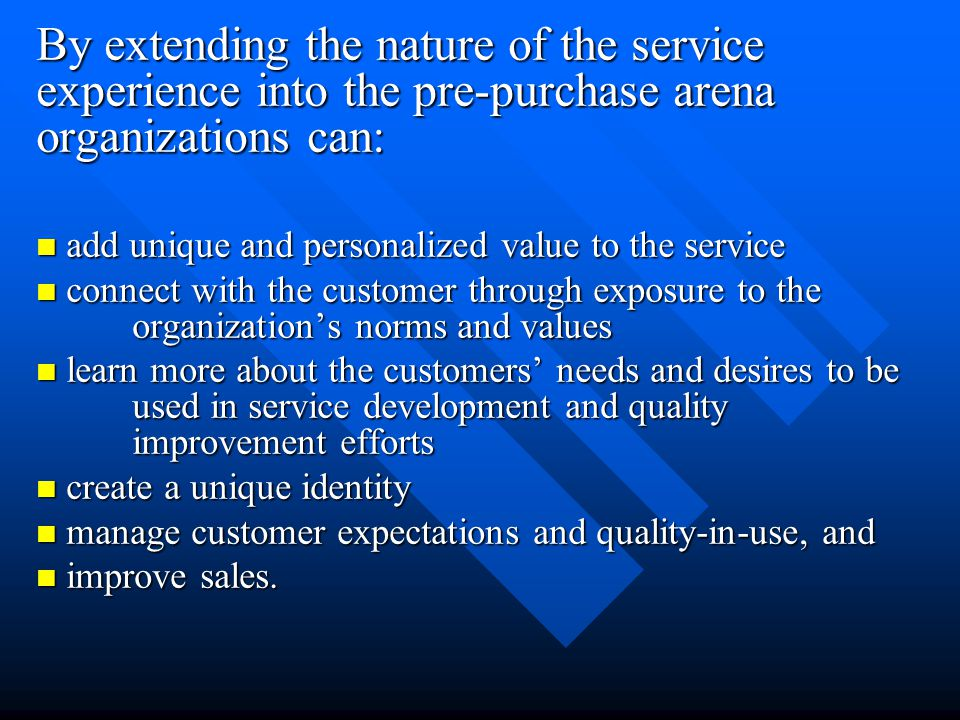 By extending the nature of the service experience into the pre-purchase arena organizations can: add unique and personalized value to the service add