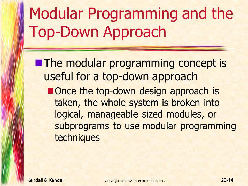 Kendall & Kendall Copyright © 2002 by Prentice Hall, Inc. 20-14 Modular Programming and the Top-Down Approach The modular programming concept is usefu